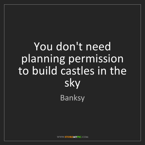 Banksy: You don't need planning permission to build castles in...