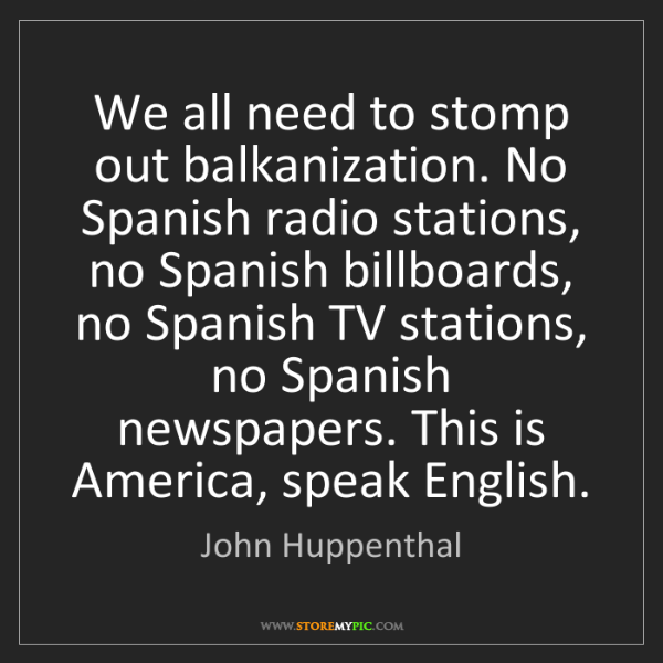 John Huppenthal: We all need to stomp out balkanization. No Spanish radio...