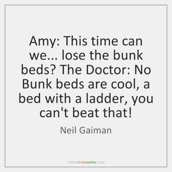Amy: This time can we... lose the bunk beds? The Doctor: No ...