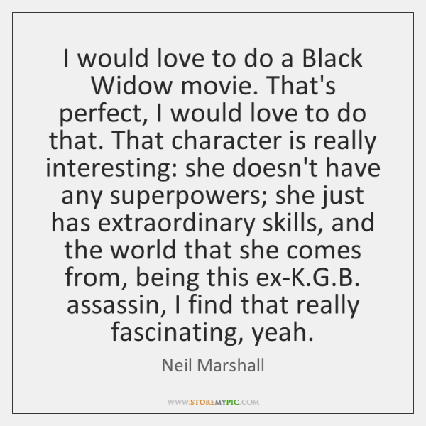 I would love to do a Black Widow movie. That's perfect, I ...