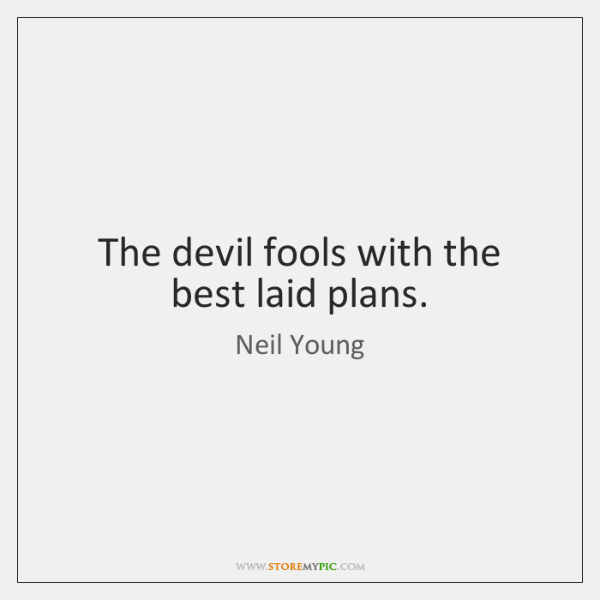 The devil fools with the best laid plans.