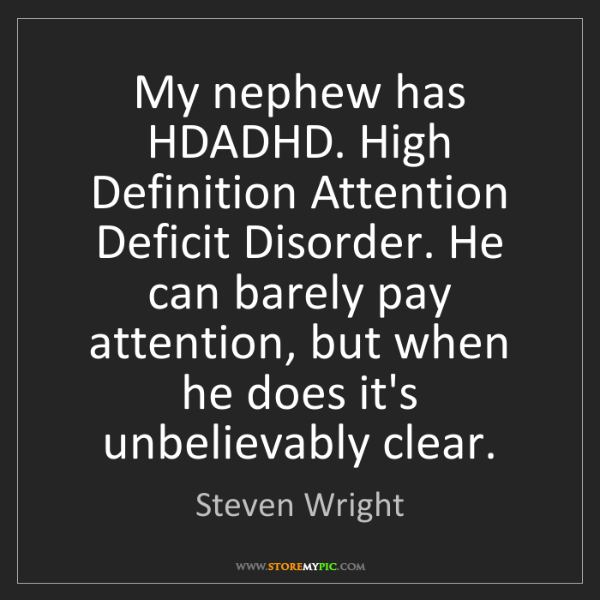 Steven Wright: My nephew has HDADHD. High Definition Attention Deficit...