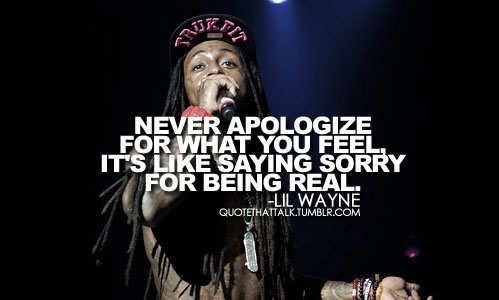 Never apologize for what you feel its like saying sorry for being sorry