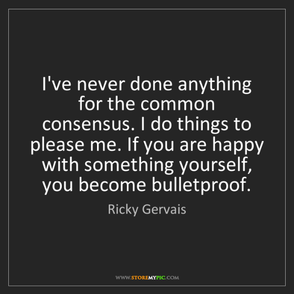 Ricky Gervais: I've never done anything for the common consensus. I...
