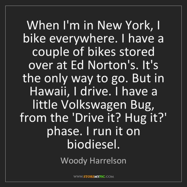Woody Harrelson: When I'm in New York, I bike everywhere. I have a couple...