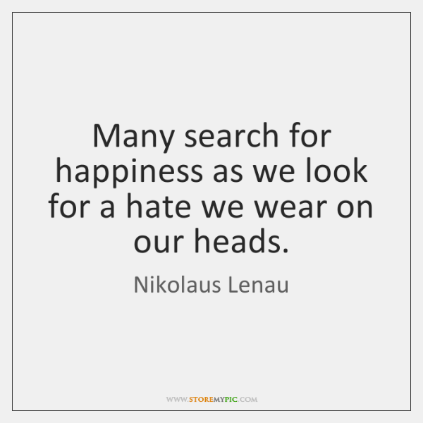 Many search for happiness as we look for a hate we wear ...