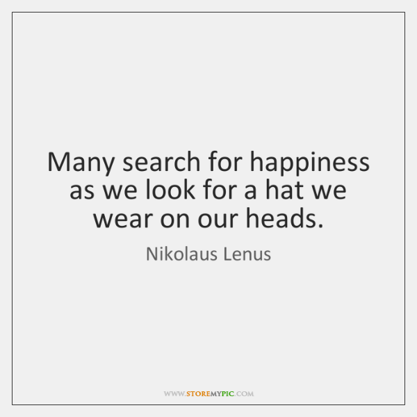 Many search for happiness as we look for a hat we wear ...