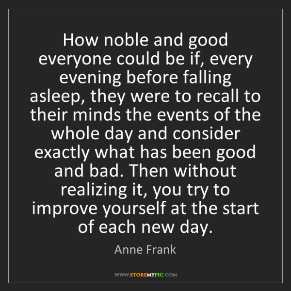 Anne Frank: How noble and good everyone could be if, every evening...