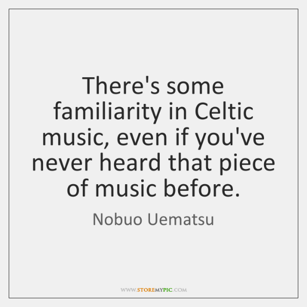 There's some familiarity in Celtic music, even if you've never heard that ...