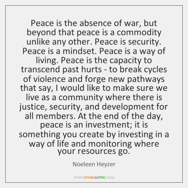 Peace is the absence of war, but beyond that peace is a ...