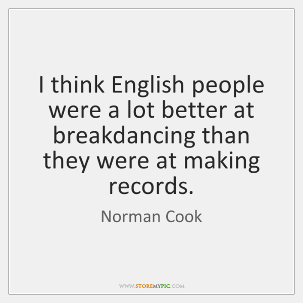 I think English people were a lot better at breakdancing than they ...