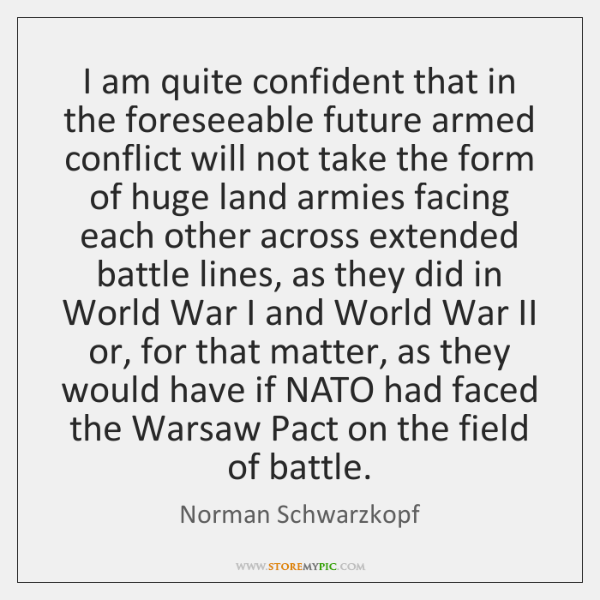 I am quite confident that in the foreseeable future armed conflict will ...