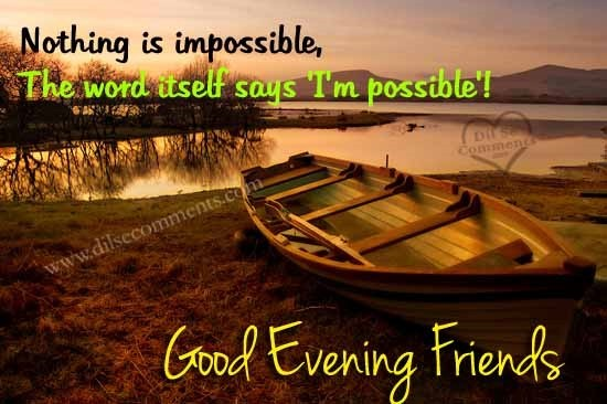 Nothing is impossible the word itself says im possible good evening friends