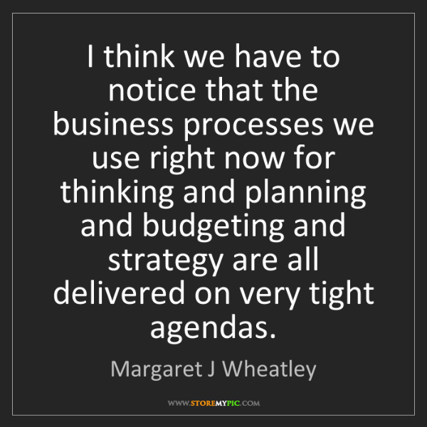 Margaret J Wheatley: I think we have to notice that the business processes...