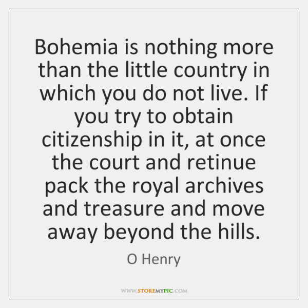 Bohemia is nothing more than the little country in which you do ...