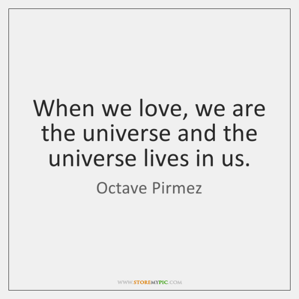 When we love, we are the universe and the universe lives in ...
