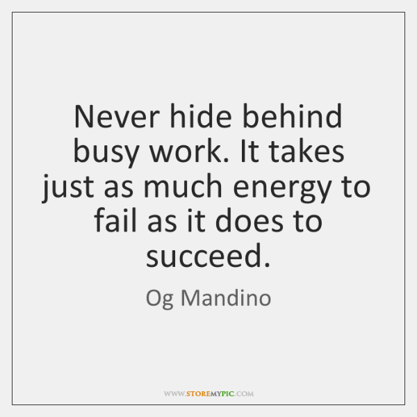 Never hide behind busy work. It takes just as much energy to ...