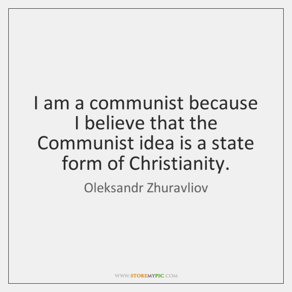 I am a communist because I believe that the Communist idea is ...