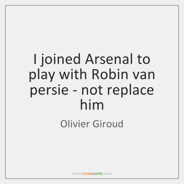 I joined Arsenal to play with Robin van persie - not replace ...
