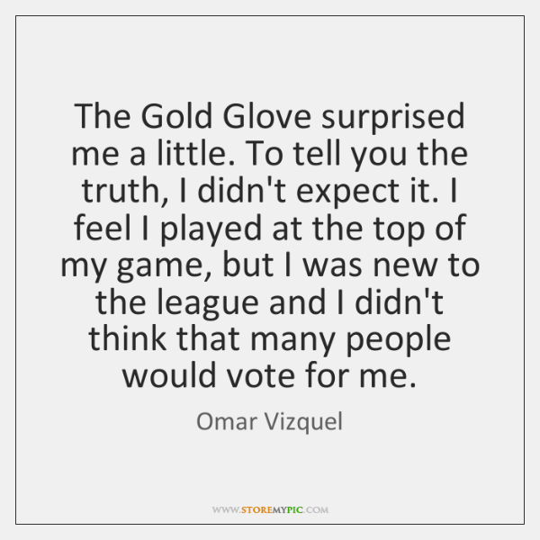 The Gold Glove surprised me a little. To tell you the truth, ...