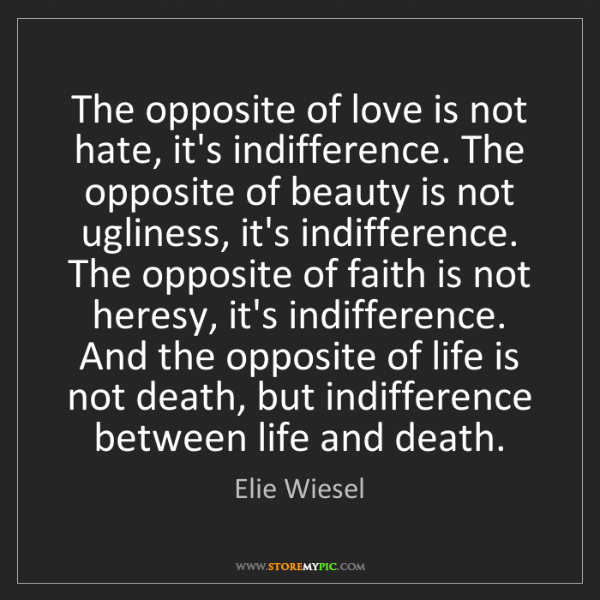 Elie Wiesel: The opposite of love is not hate, it's indifference....