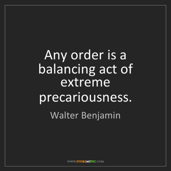 Walter Benjamin: Any order is a balancing act of extreme precariousness.