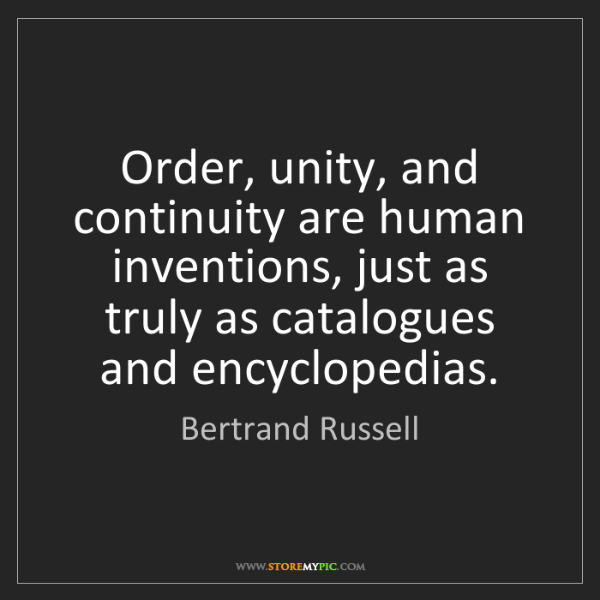 Bertrand Russell: Order, unity, and continuity are human inventions, just...