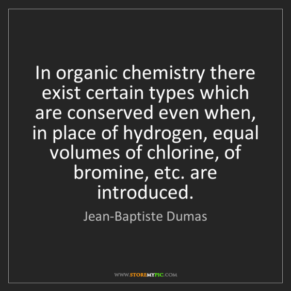 Jean-Baptiste Dumas: In organic chemistry there exist certain types which...
