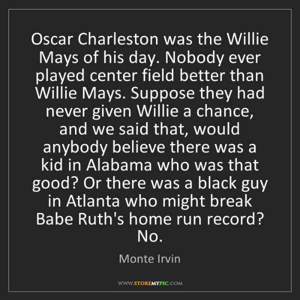 Monte Irvin: Oscar Charleston was the Willie Mays of his day. Nobody...