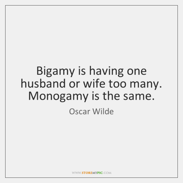 Bigamy is having one husband or wife too many. Monogamy is the ...