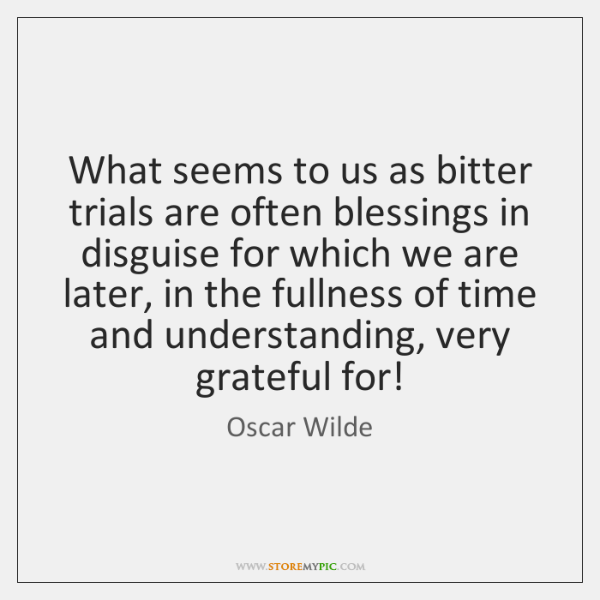What seems to us as bitter trials are often blessings in disguise ...
