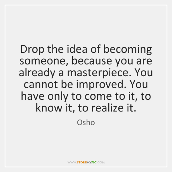 Drop the idea of becoming someone, because you are already a masterpiece. ...