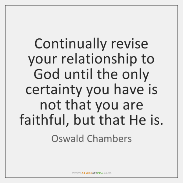 Continually Revise Your Relationship To God Until The Only Certainty
