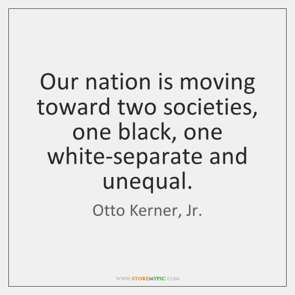 Our nation is moving toward two societies, one black, one white-separate and ...