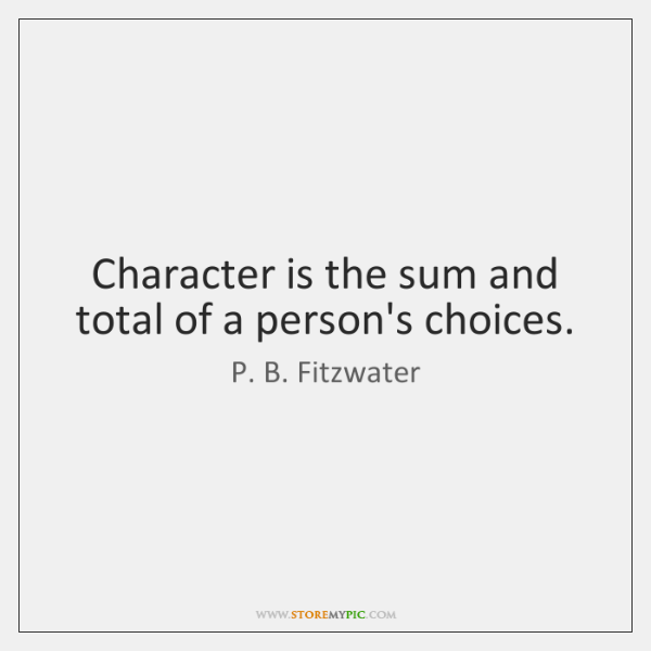 Character is the sum and total of a person's choices.
