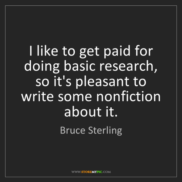Bruce Sterling: I like to get paid for doing basic research, so it's...