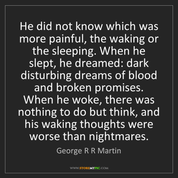 George R R Martin: He did not know which was more painful, the waking or...