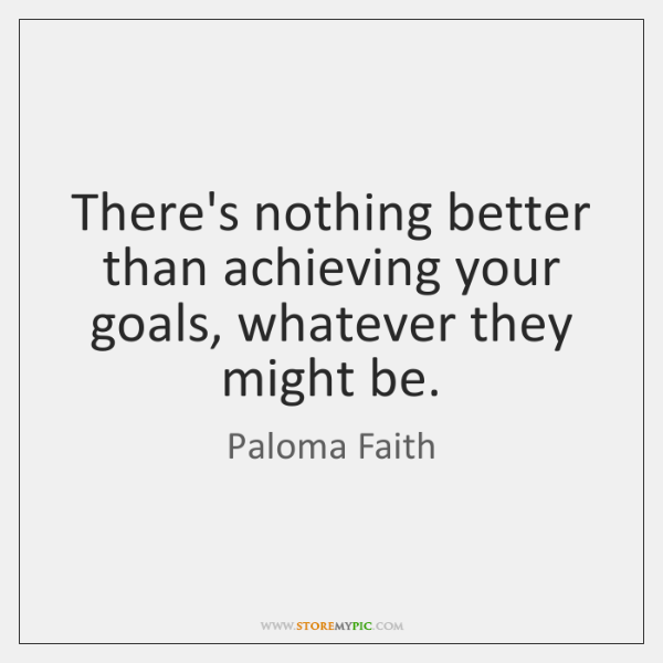 There's nothing better than achieving your goals, whatever they might be.