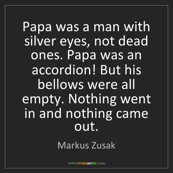 Markus Zusak: Papa was a man with silver eyes, not dead ones. Papa...