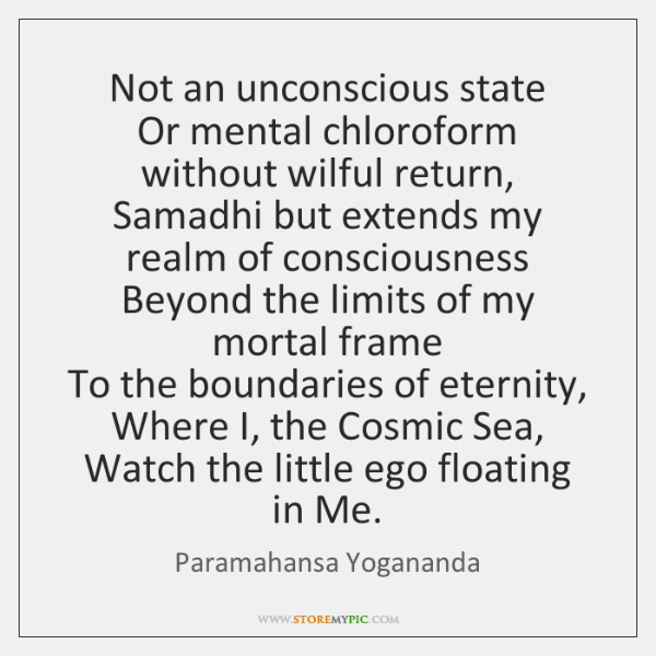 Not an unconscious state   Or mental chloroform without wilful return,   Samadhi but ...