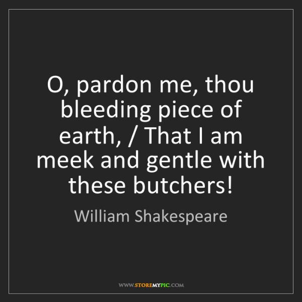 William Shakespeare: O, pardon me, thou bleeding piece of earth, / That I...