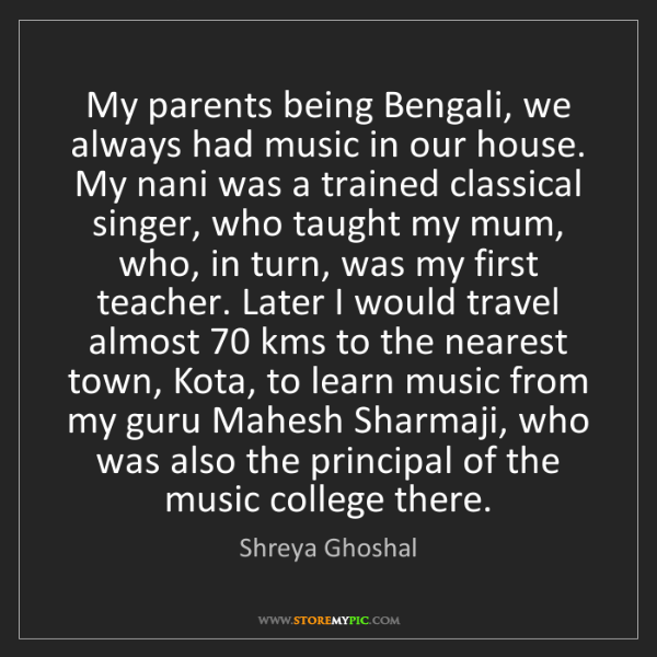 Shreya Ghoshal: My parents being Bengali, we always had music in our...
