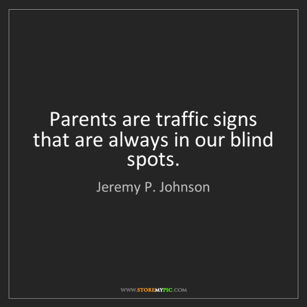 Jeremy P. Johnson: Parents are traffic signs that are always in our blind...