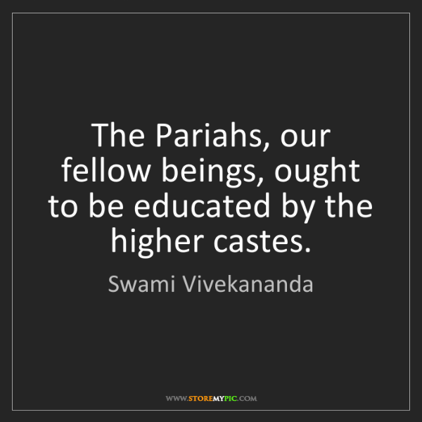 Swami Vivekananda: The Pariahs, our fellow beings, ought to be educated...