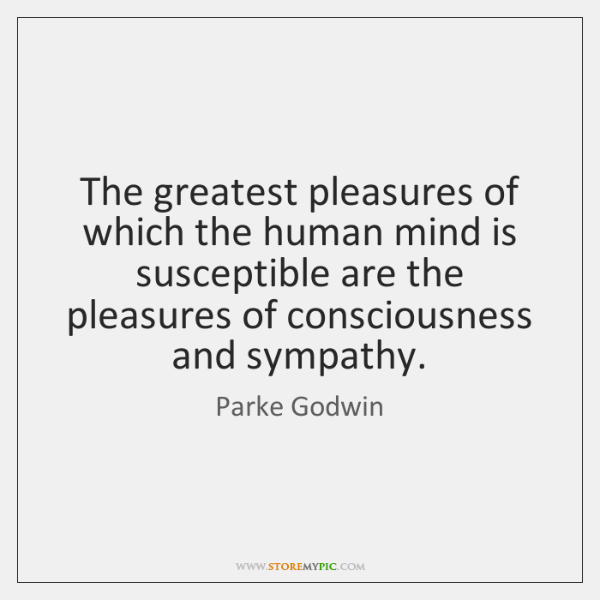 The greatest pleasures of which the human mind is susceptible are the ...