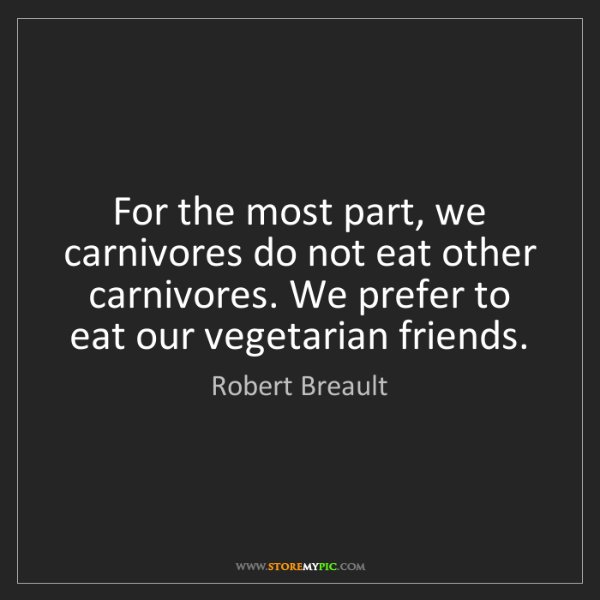 Robert Breault: For the most part, we carnivores do not eat other carnivores....