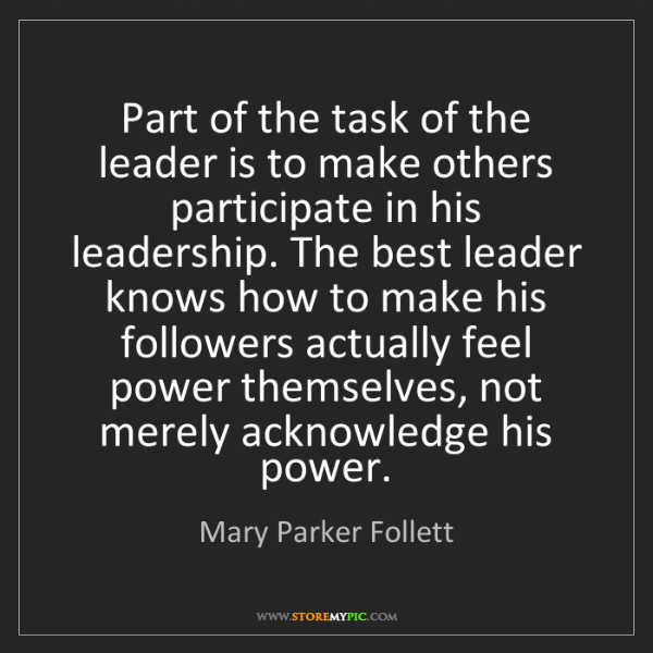 Mary Parker Follett: Part of the task of the leader is to make others participate...
