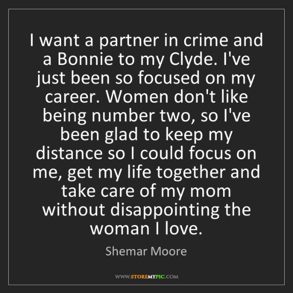 Shemar Moore: I want a partner in crime and a Bonnie to my Clyde. I've...