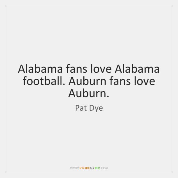 Alabama fans love Alabama football. Auburn fans love Auburn.
