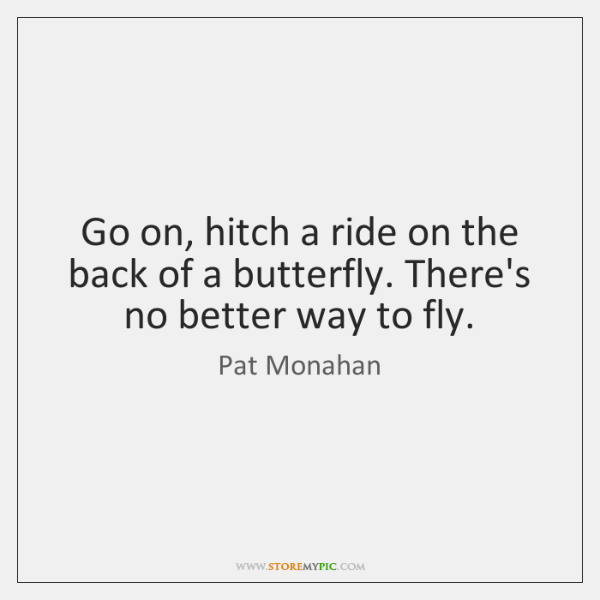 Go on, hitch a ride on the back of a butterfly. There's ...